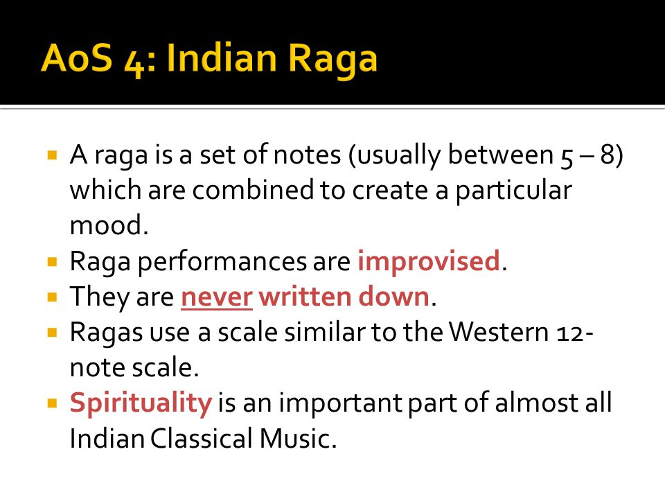 AoS 4: Indian Raga A raga is a set of notes (usually between 5 – 8) which are combined to create a particular mood.