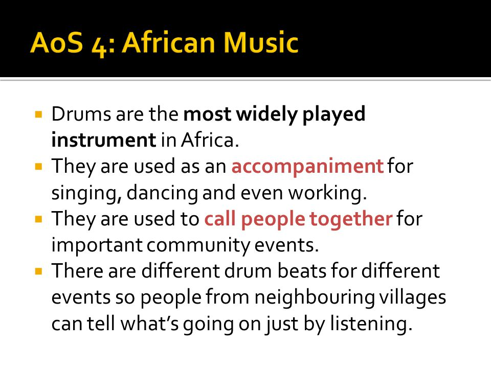 AoS 4: African Music Drums are the most widely played instrument in Africa. They are used as an accompaniment for singing, dancing and even working.