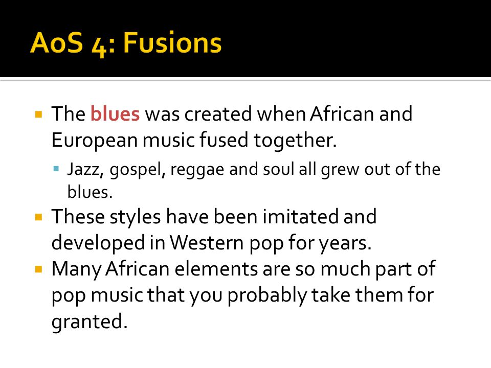 AoS 4: Fusions The blues was created when African and European music fused together. Jazz, gospel, reggae and soul all grew out of the blues.