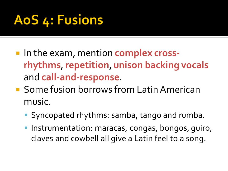 AoS 4: Fusions In the exam, mention complex cross-rhythms, repetition, unison backing vocals and call-and-response.