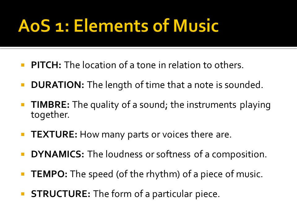 AoS 1: Elements of Music PITCH: The location of a tone in relation to others. DURATION: The length of time that a note is sounded.