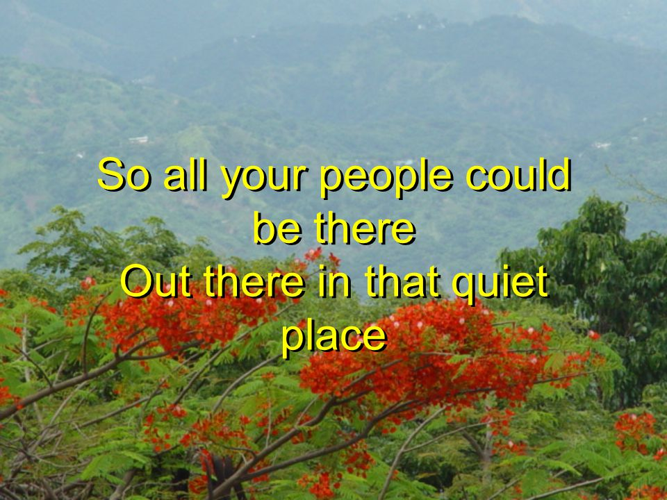 So all your people could be there Out there in that quiet place