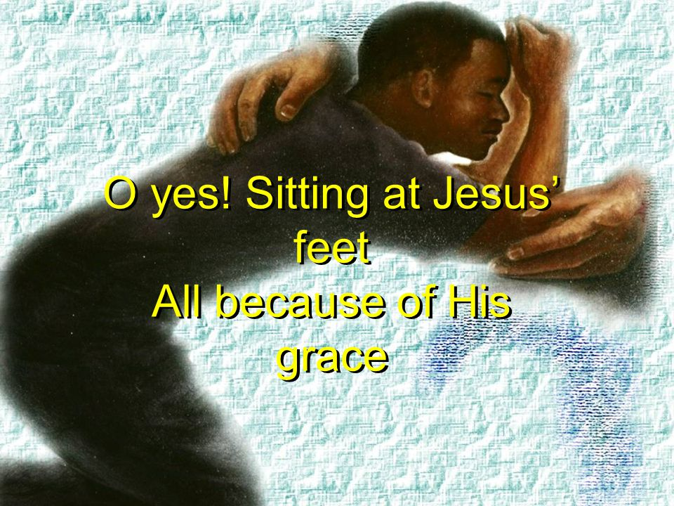 O yes! Sitting at Jesus' feet All because of His grace