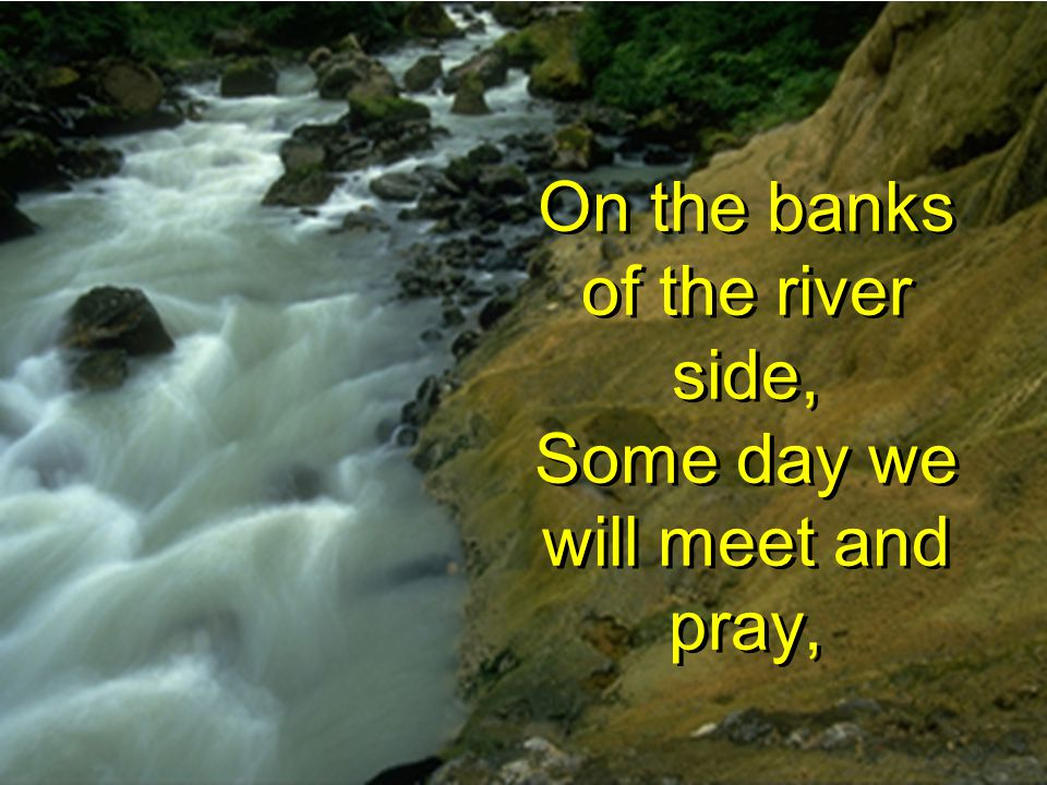 On the banks of the river side, Some day we will meet and pray,