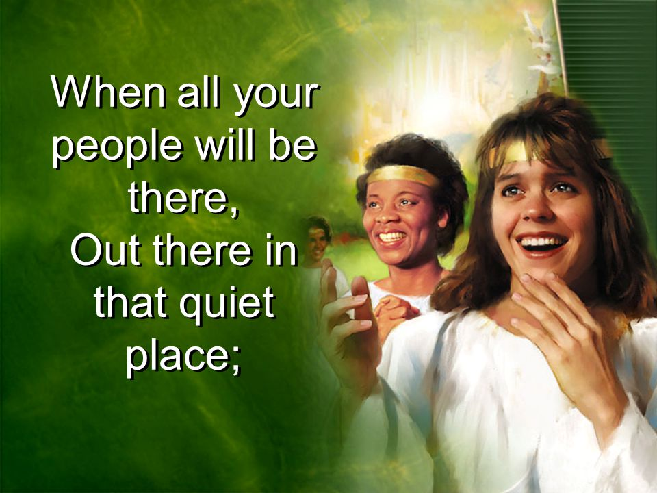 When all your people will be there, Out there in that quiet place;