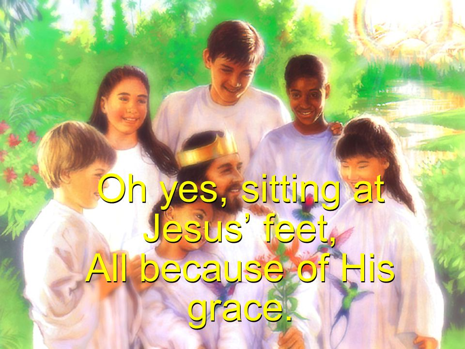 Oh yes, sitting at Jesus' feet, All because of His grace.