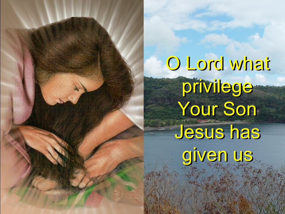 O Lord what privilege Your Son Jesus has given us