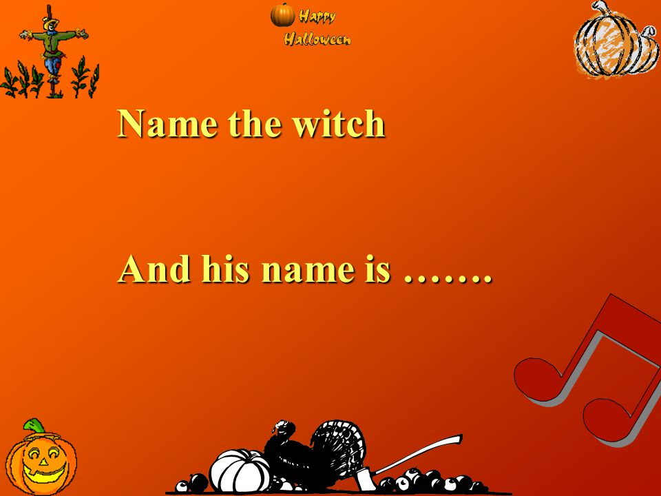 Name the witch And his name is …….