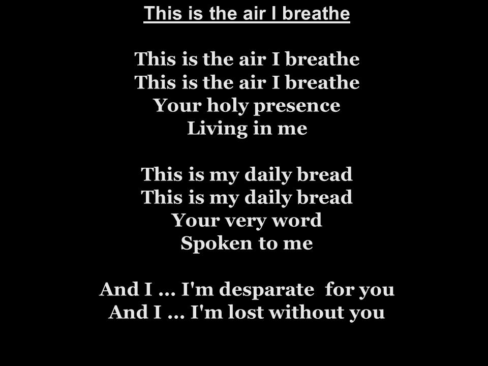 This is the air I breathe This is the air I breathe This is the air I breathe Your holy presence Living in me This is my daily bread This is my daily bread Your very word Spoken to me And I ...