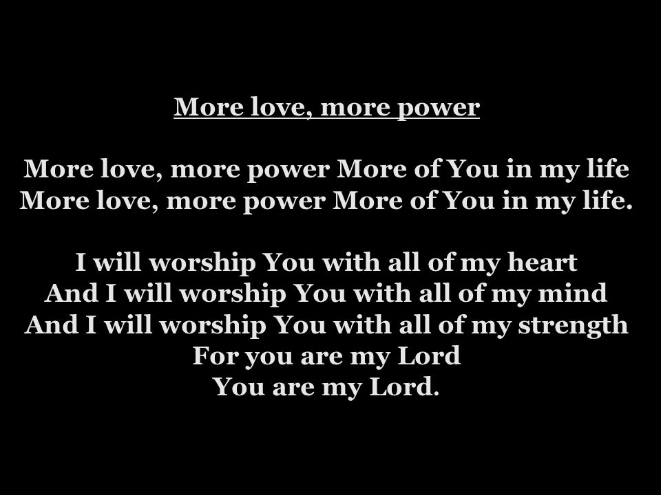 More love, more power More love, more power More of You in my life More love, more power More of You in my life.