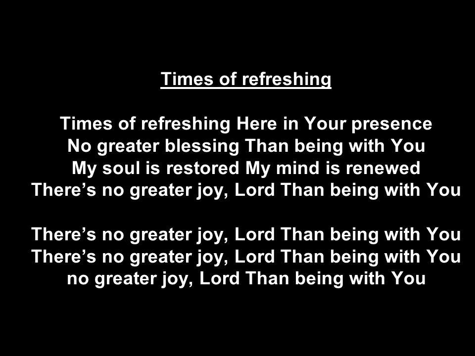Times of refreshing Times of refreshing Here in Your presence No greater blessing Than being with You My soul is restored My mind is renewed There's no greater joy, Lord Than being with You There's no greater joy, Lord Than being with You There's no greater joy, Lord Than being with You no greater joy, Lord Than being with You