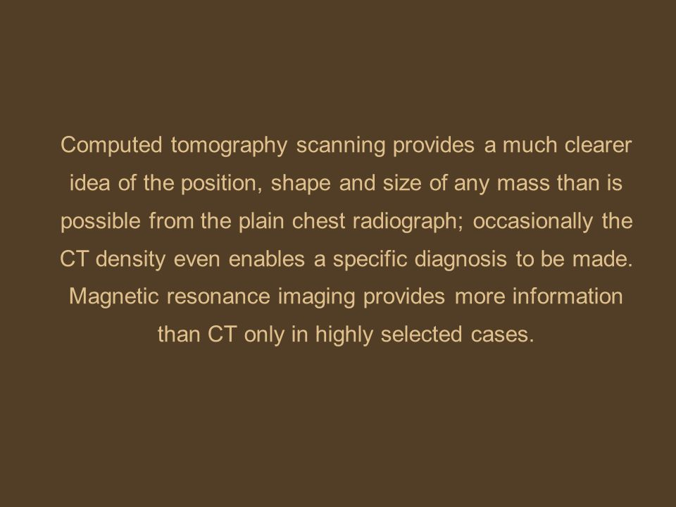 Computed tomography scanning provides a much clearer idea of the position, shape and size of any mass than is possible from the plain chest radiograph; occasionally the CT density even enables a specific diagnosis to be made.