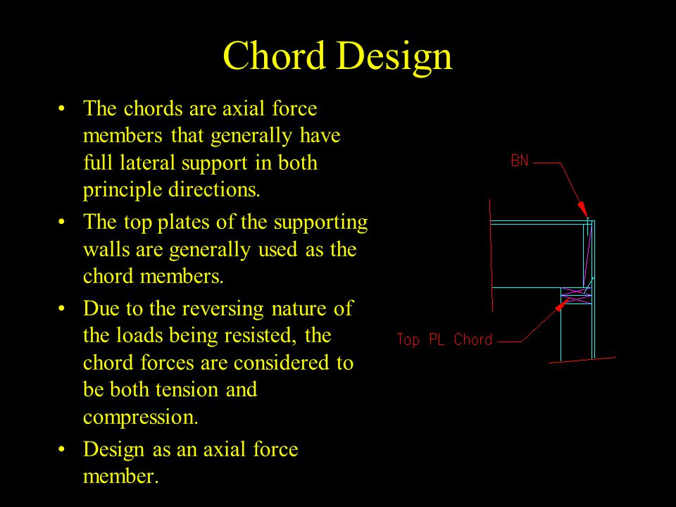 Chord Design The chords are axial force members that generally have full lateral support in both principle directions.
