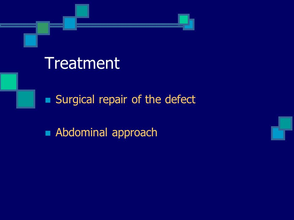 Treatment Surgical repair of the defect Abdominal approach