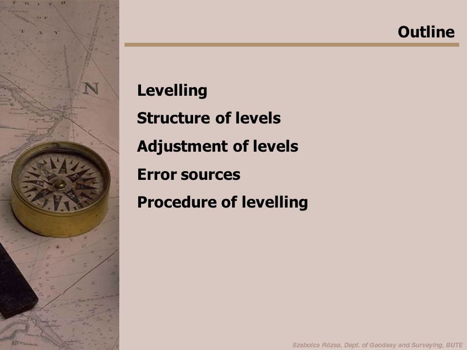 Outline Levelling Structure of levels Adjustment of levels Error sources Procedure of levelling