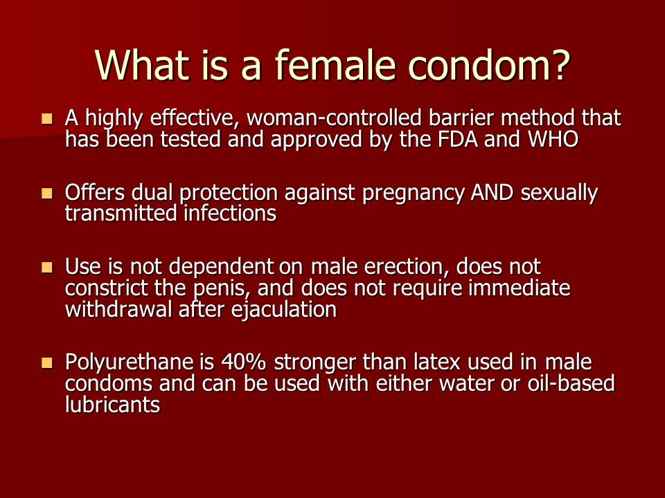 What is a female condom A highly effective, woman-controlled barrier method that has been tested and approved by the FDA and WHO.
