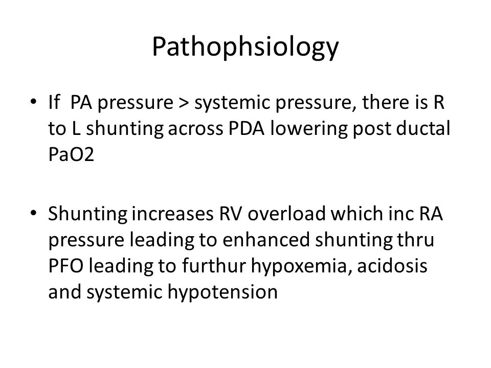 Pathophsiology If PA pressure > systemic pressure, there is R to L shunting across PDA lowering post ductal PaO2.