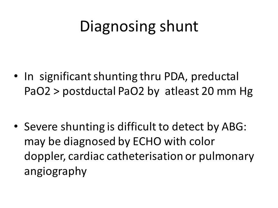 Diagnosing shunt In significant shunting thru PDA, preductal PaO2 > postductal PaO2 by atleast 20 mm Hg.