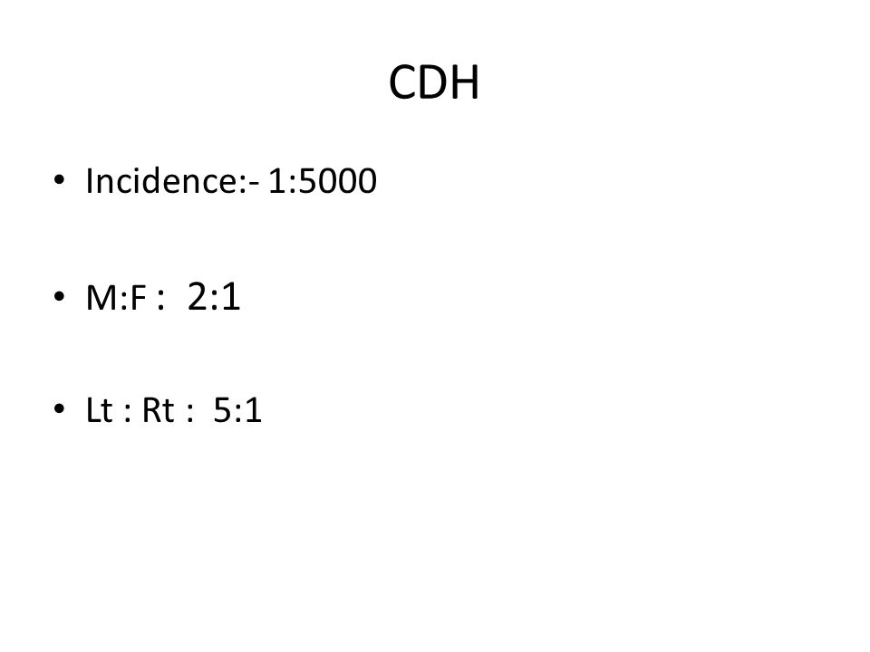 CDH Incidence:- 1:5000 M:F : 2:1 Lt : Rt : 5:1
