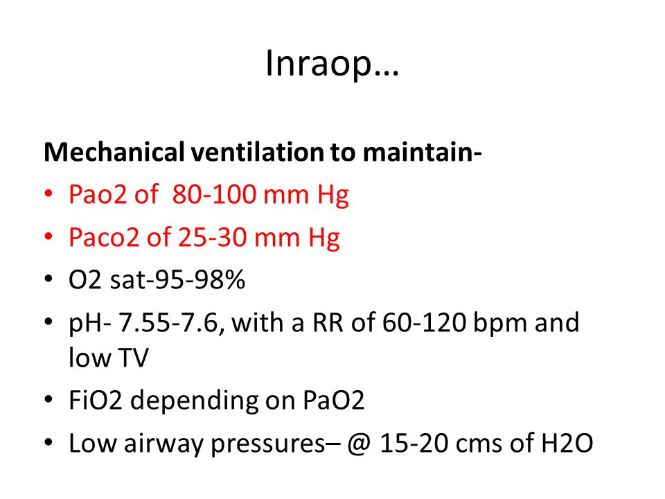Inraop… Mechanical ventilation to maintain- Pao2 of 80-100 mm Hg