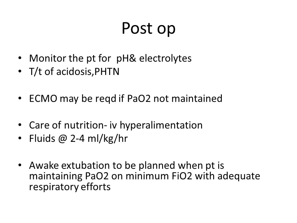 Post op Monitor the pt for pH& electrolytes T/t of acidosis,PHTN