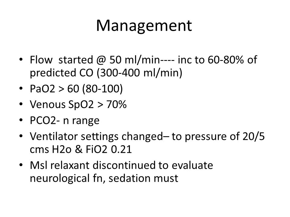 Management Flow started @ 50 ml/min---- inc to 60-80% of predicted CO (300-400 ml/min) PaO2 > 60 (80-100)