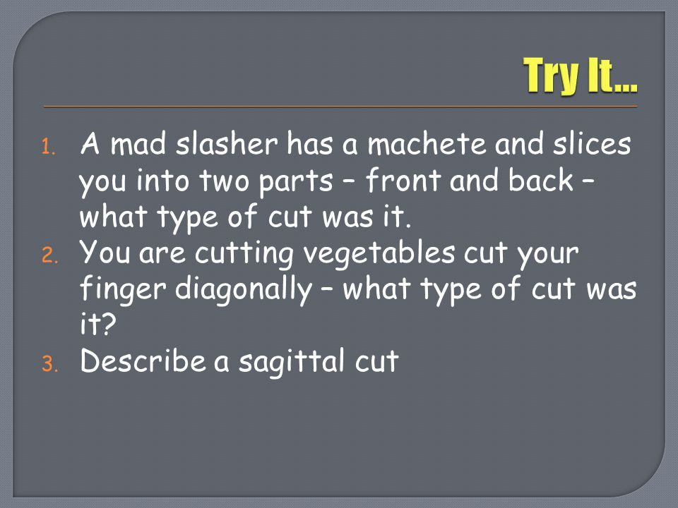Try It… A mad slasher has a machete and slices you into two parts – front and back – what type of cut was it.