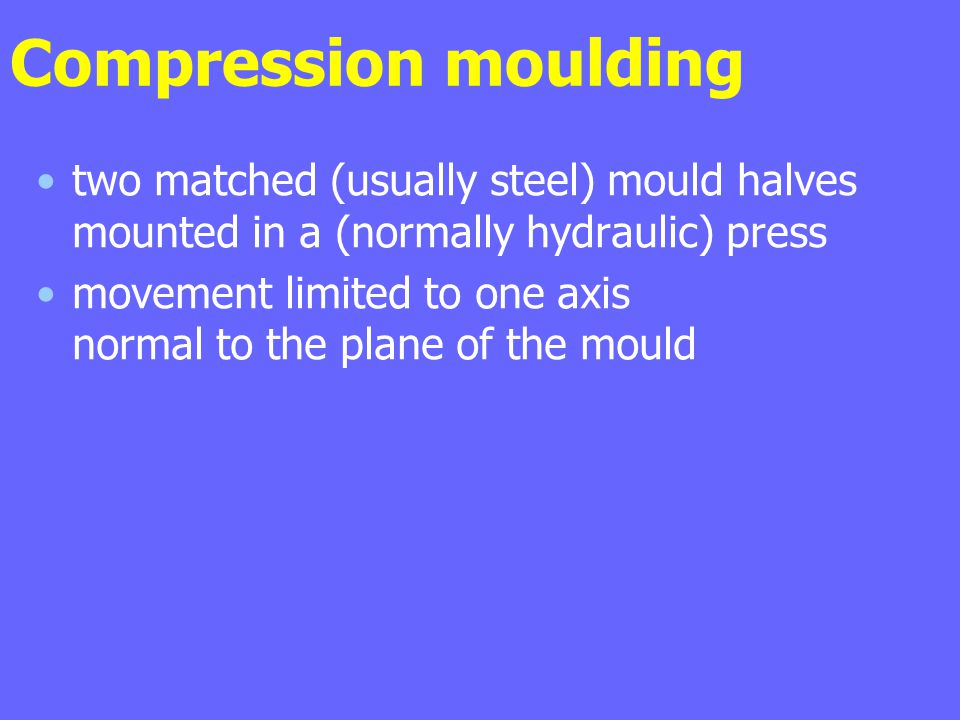 Compression moulding two matched (usually steel) mould halves mounted in a (normally hydraulic) press.