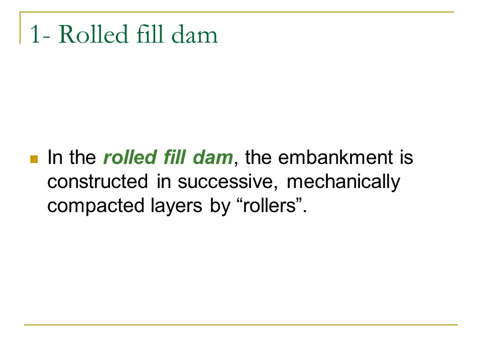 1- Rolled fill dam In the rolled fill dam, the embankment is constructed in successive, mechanically compacted layers by rollers .