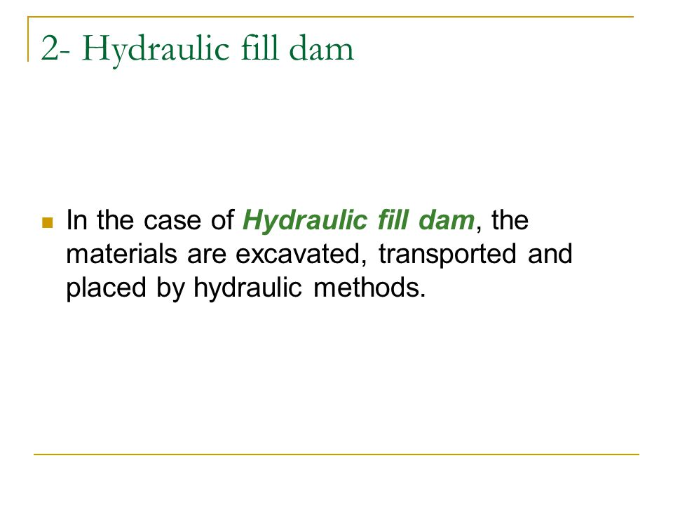 2- Hydraulic fill dam In the case of Hydraulic fill dam, the materials are excavated, transported and placed by hydraulic methods.