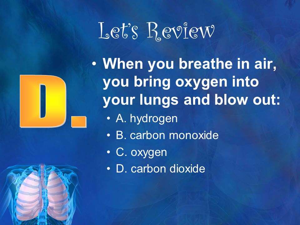 Let's Review When you breathe in air, you bring oxygen into your lungs and blow out: A. hydrogen. B. carbon monoxide.