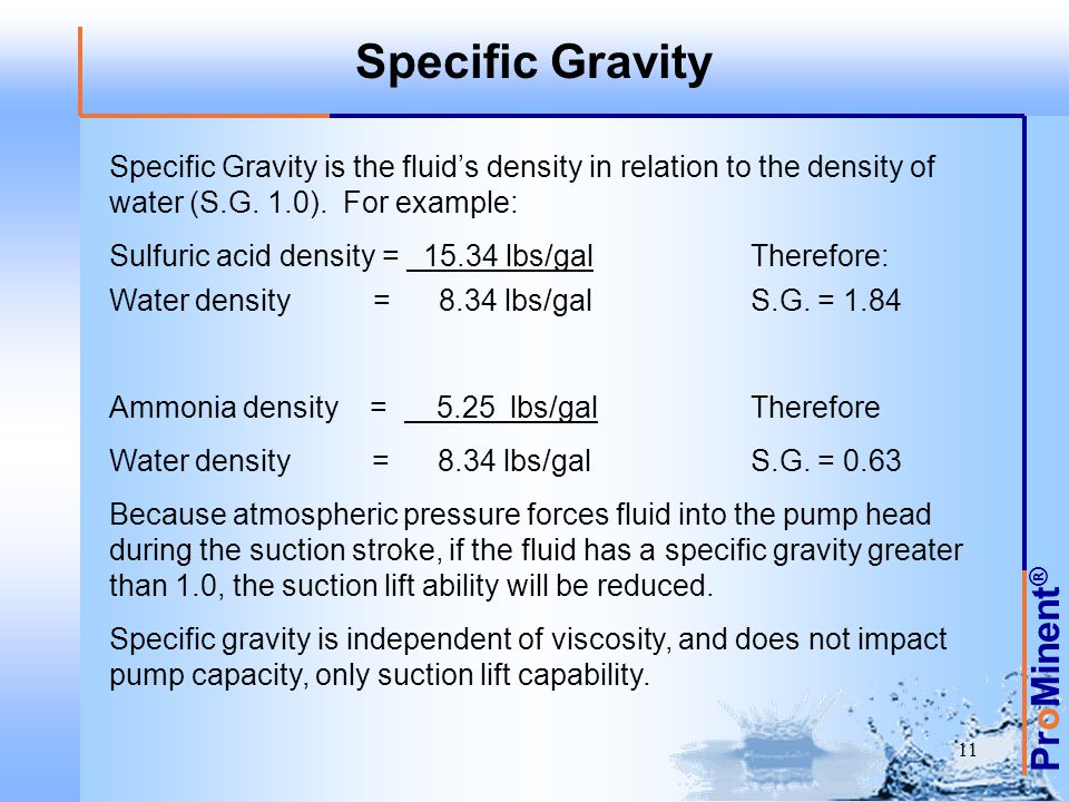 Specific Gravity Specific Gravity is the fluid's density in relation to the density of water (S.G. 1.0). For example: