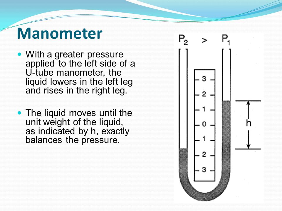 Manometer With a greater pressure applied to the left side of a U-tube manometer, the liquid lowers in the left leg and rises in the right leg.