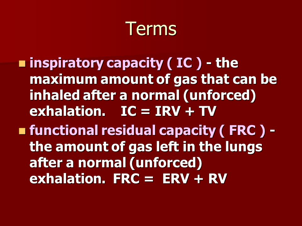 Terms inspiratory capacity ( IC ) - the maximum amount of gas that can be inhaled after a normal (unforced) exhalation. IC = IRV + TV.