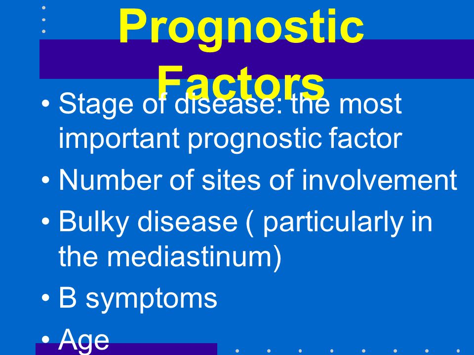 Prognostic Factors Stage of disease: the most important prognostic factor. Number of sites of involvement.
