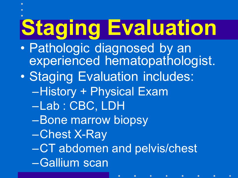 Staging Evaluation Pathologic diagnosed by an experienced hematopathologist. Staging Evaluation includes: