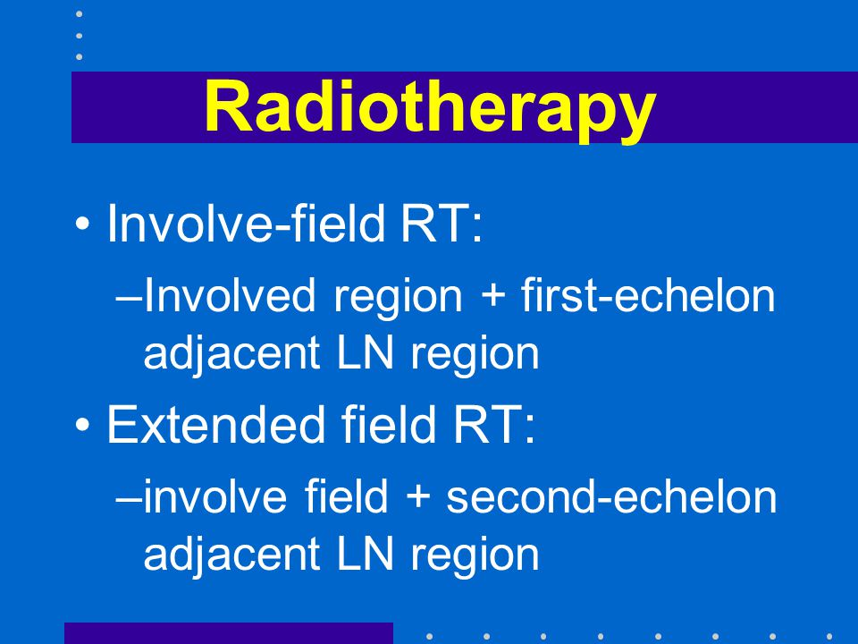 Radiotherapy Involve-field RT: Extended field RT: