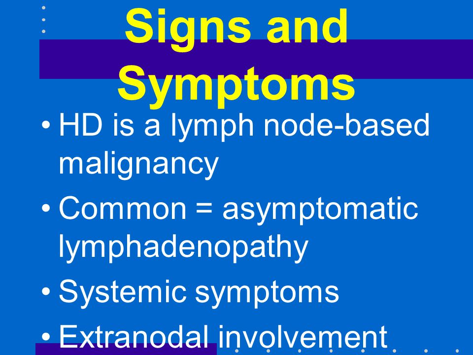 Signs and Symptoms HD is a lymph node-based malignancy