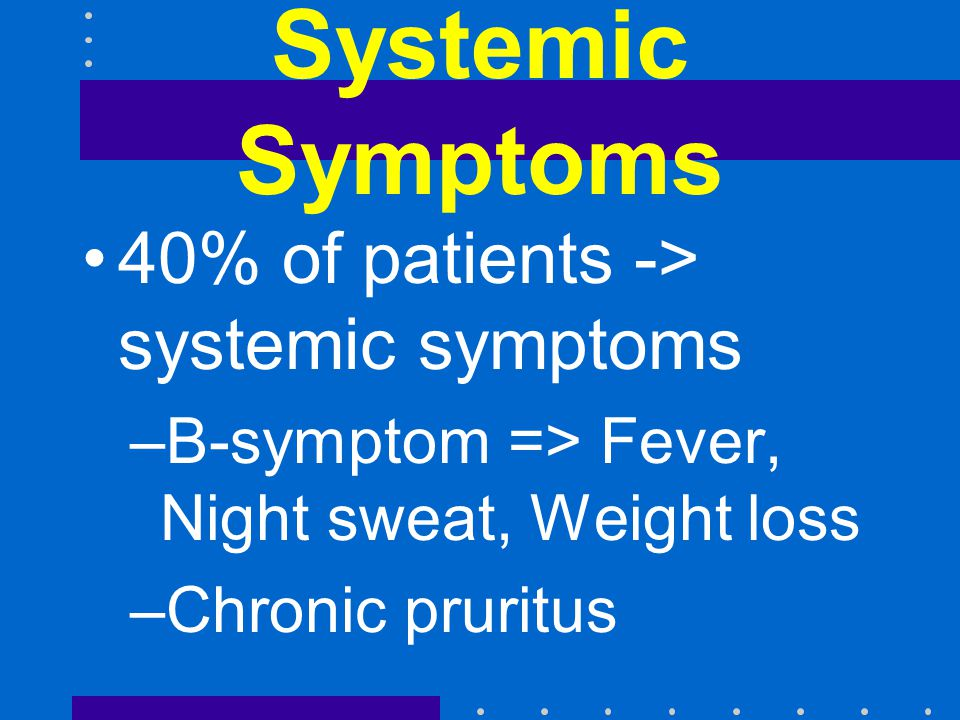 Systemic Symptoms 40% of patients -> systemic symptoms