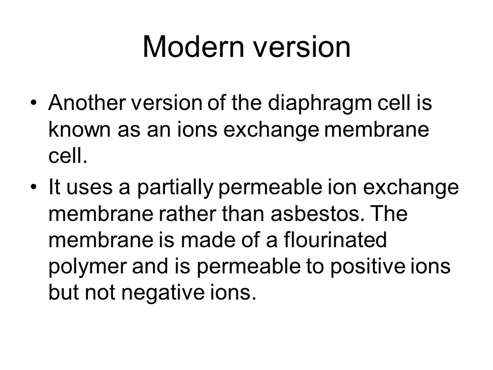 Modern version Another version of the diaphragm cell is known as an ions exchange membrane cell.