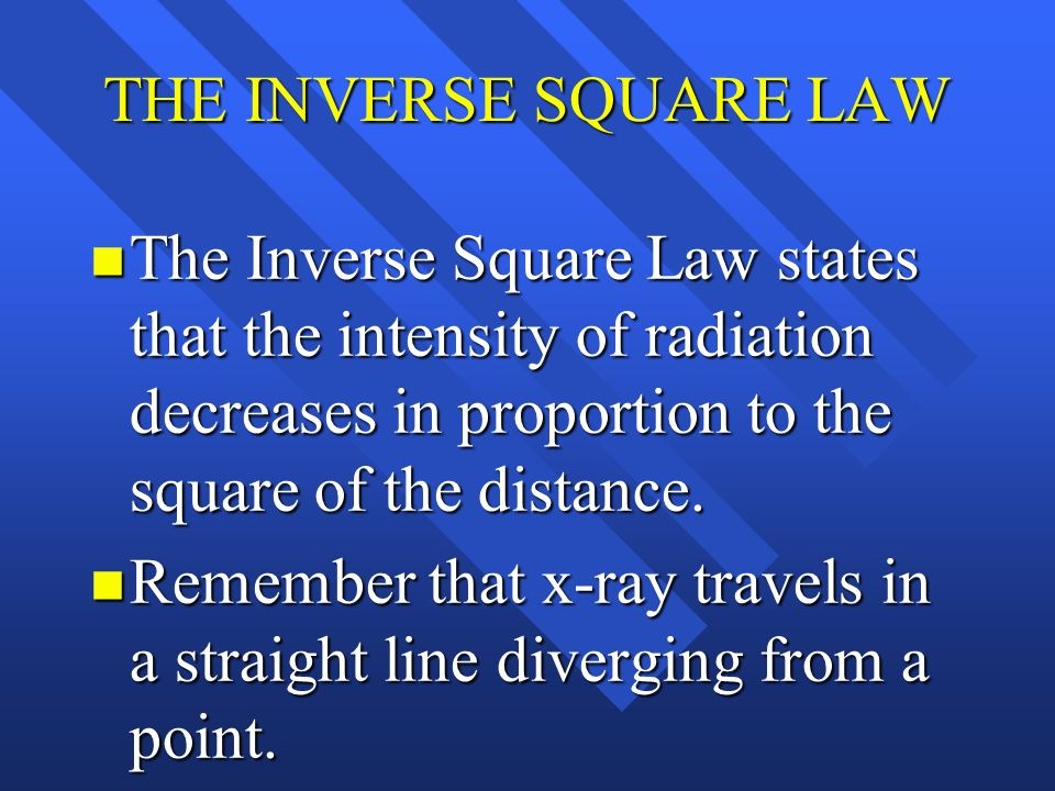 THE INVERSE SQUARE LAW The Inverse Square Law states that the intensity of radiation decreases in proportion to the square of the distance.