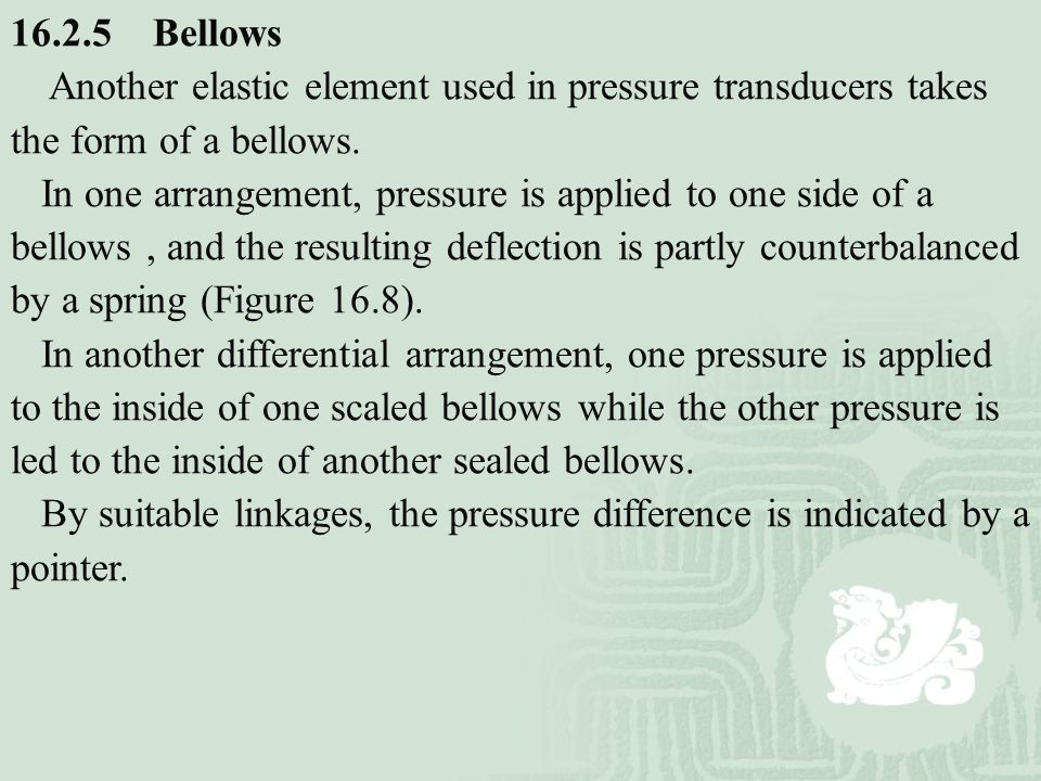 16.2.5 Bellows Another elastic element used in pressure transducers takes the form of a bellows.
