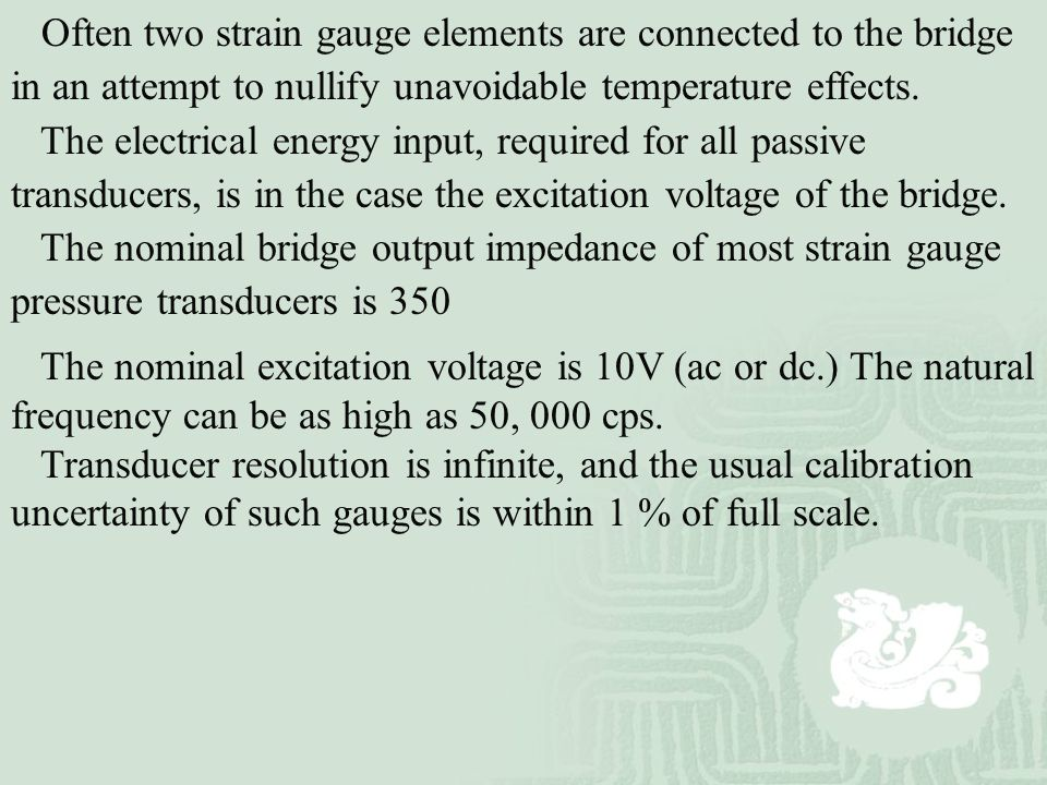 Often two strain gauge elements are connected to the bridge in an attempt to nullify unavoidable temperature effects.
