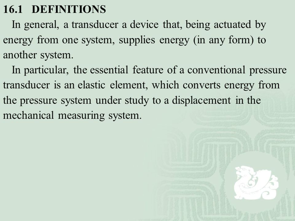 16.1 DEFINITIONS In general, a transducer a device that, being actuated by energy from one system, supplies energy (in any form) to another system.