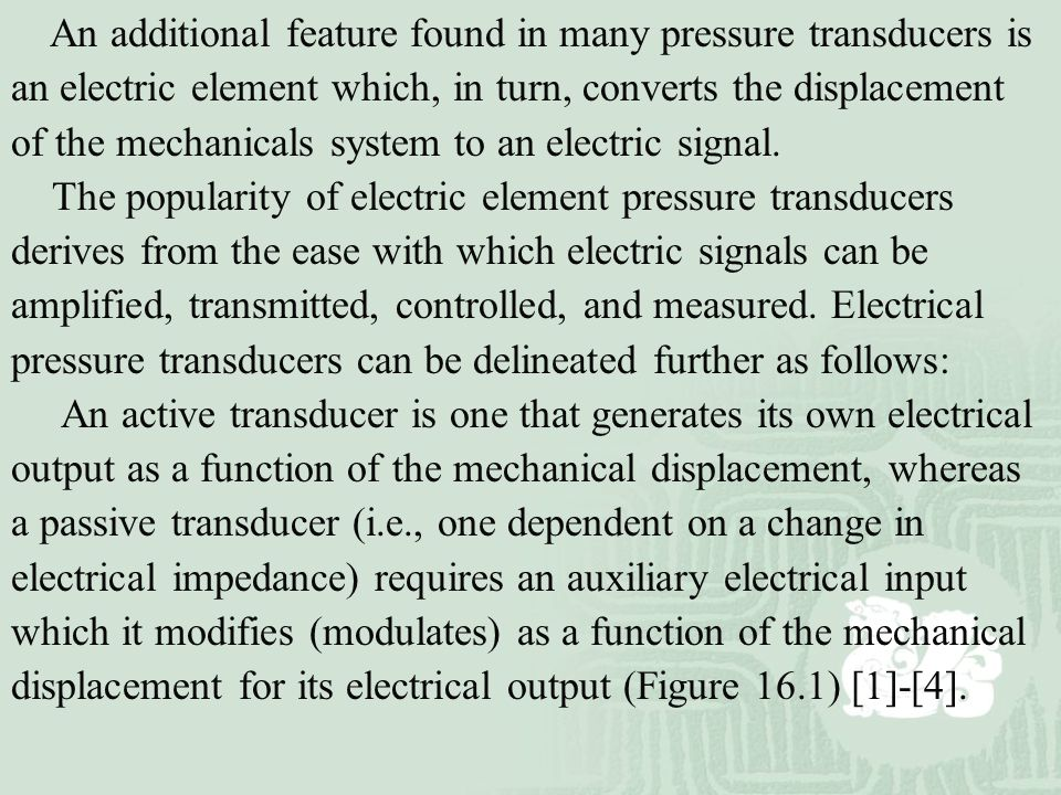 An additional feature found in many pressure transducers is an electric element which, in turn, converts the displacement of the mechanicals system to an electric signal.