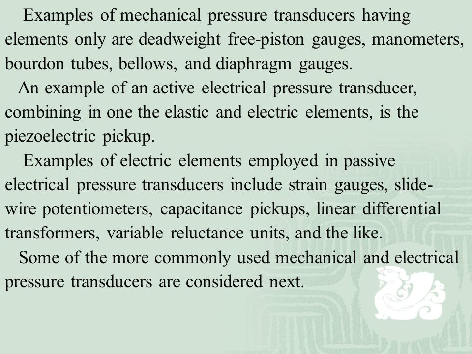 Examples of mechanical pressure transducers having elements only are deadweight free-piston gauges, manometers, bourdon tubes, bellows, and diaphragm gauges.