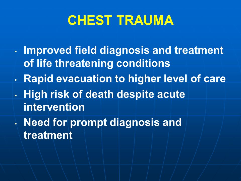 CHEST TRAUMA Improved field diagnosis and treatment of life threatening conditions. Rapid evacuation to higher level of care.