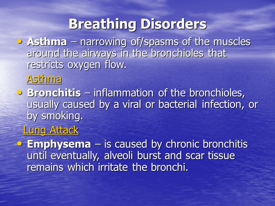 Breathing Disorders Asthma – narrowing of/spasms of the muscles around the airways in the bronchioles that restricts oxygen flow.