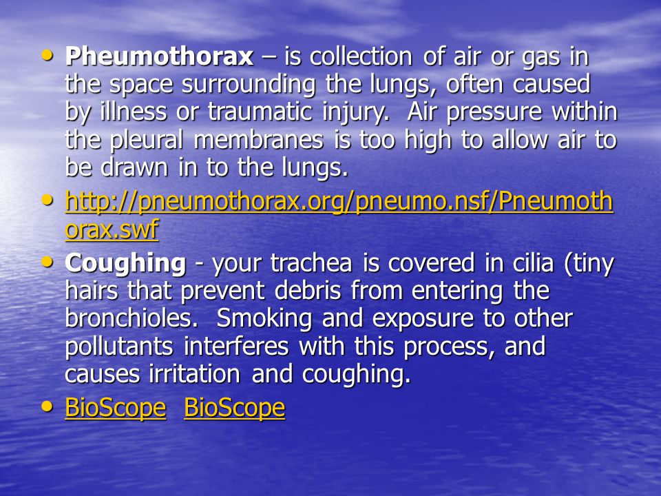 Pheumothorax – is collection of air or gas in the space surrounding the lungs, often caused by illness or traumatic injury. Air pressure within the pleural membranes is too high to allow air to be drawn in to the lungs.