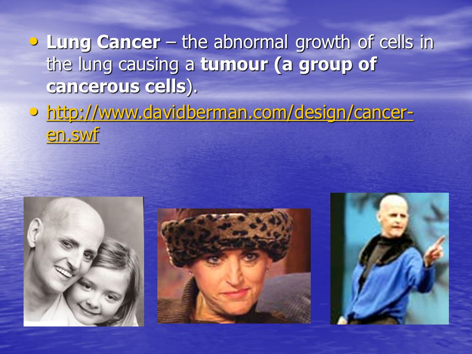 Lung Cancer – the abnormal growth of cells in the lung causing a tumour (a group of cancerous cells).